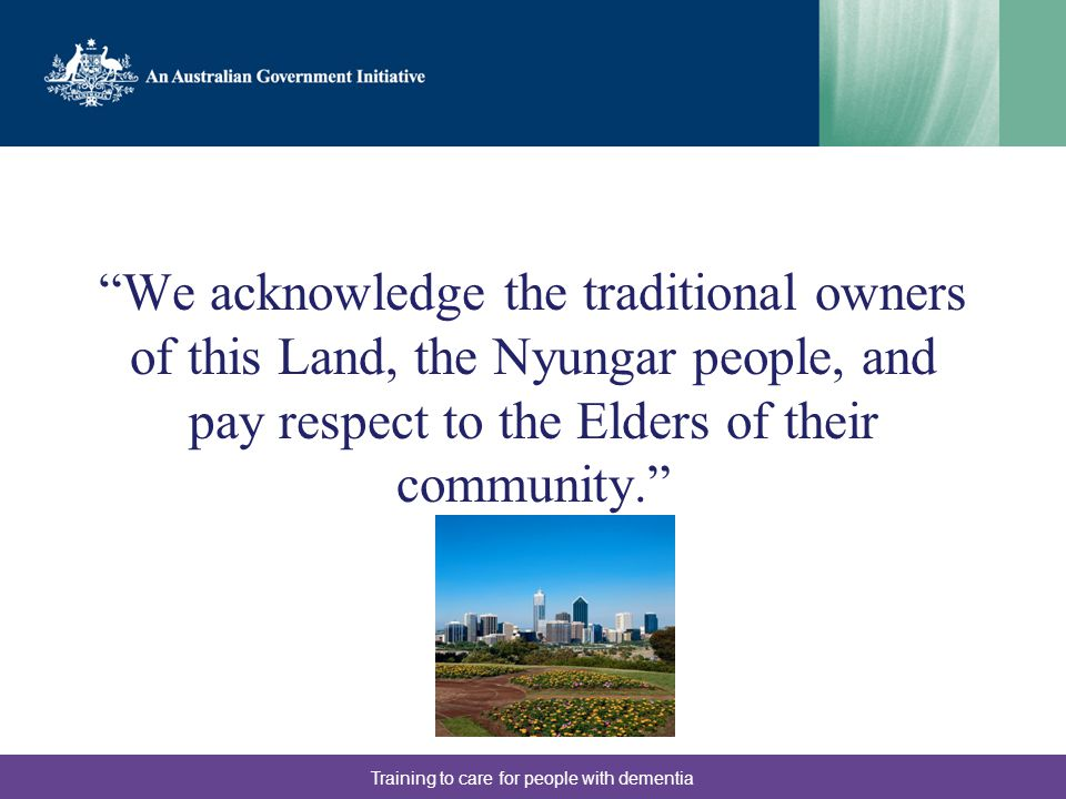 We acknowledge the traditional owners of this Land, the Nyungar people, and pay respect to the Elders of their community. Training to care for people with dementia
