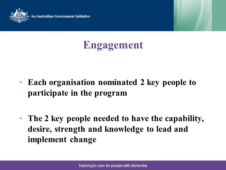 Engagement Each organisation nominated 2 key people to participate in the program The 2 key people needed to have the capability, desire, strength and knowledge to lead and implement change Training to care for people with dementia