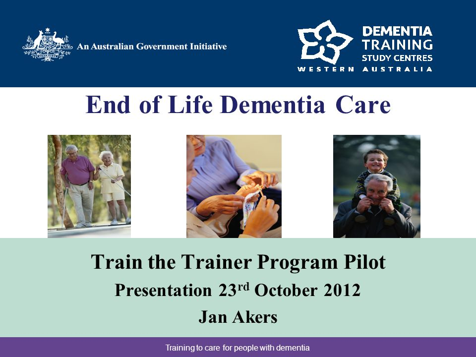 End of Life Dementia Care Train the Trainer Program Pilot Presentation 23 rd October 2012 Jan Akers