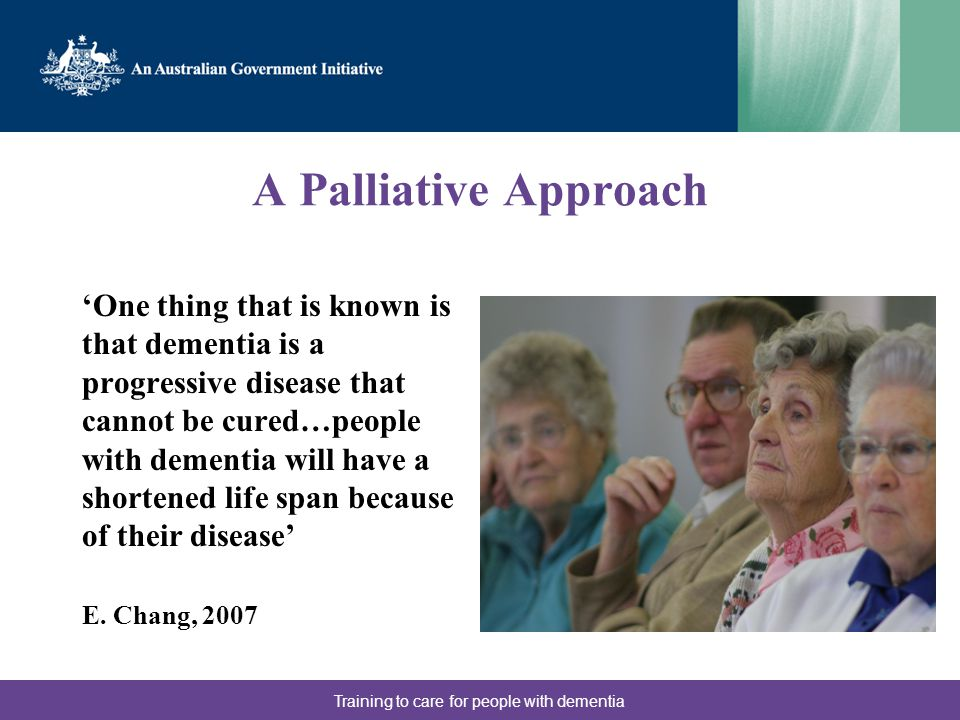 A Palliative Approach 'One thing that is known is that dementia is a progressive disease that cannot be cured…people with dementia will have a shortened life span because of their disease' E.