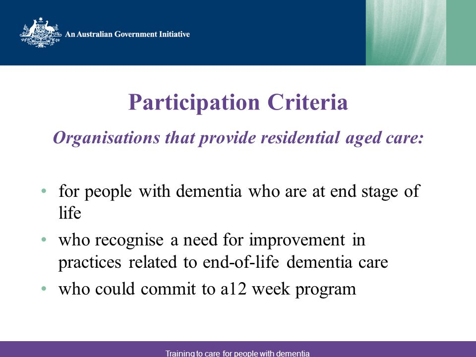 Participation Criteria Organisations that provide residential aged care: for people with dementia who are at end stage of life who recognise a need for improvement in practices related to end-of-life dementia care who could commit to a12 week program Training to care for people with dementia