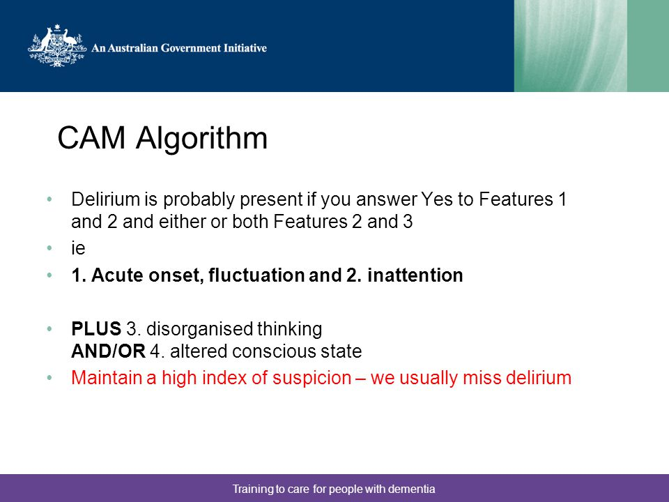 Training to care for people with dementia CAM Algorithm Delirium is probably present if you answer Yes to Features 1 and 2 and either or both Features 2 and 3 ie 1.