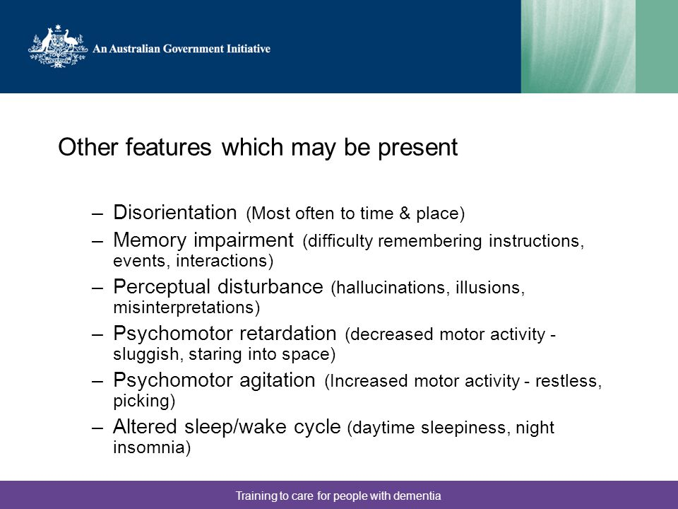 Training to care for people with dementia Other features which may be present –Disorientation (Most often to time & place) –Memory impairment (difficulty remembering instructions, events, interactions) –Perceptual disturbance (hallucinations, illusions, misinterpretations) –Psychomotor retardation (decreased motor activity - sluggish, staring into space) –Psychomotor agitation (Increased motor activity - restless, picking) –Altered sleep/wake cycle (daytime sleepiness, night insomnia)