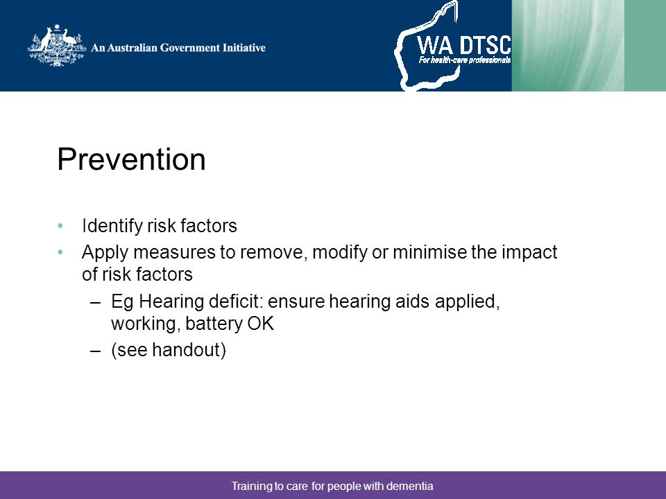 Training to care for people with dementia Prevention Identify risk factors Apply measures to remove, modify or minimise the impact of risk factors –Eg Hearing deficit: ensure hearing aids applied, working, battery OK –(see handout)