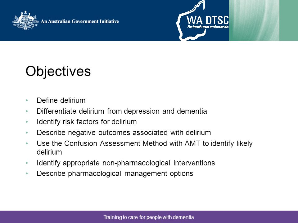 Training to care for people with dementia Objectives Define delirium Differentiate delirium from depression and dementia Identify risk factors for delirium Describe negative outcomes associated with delirium Use the Confusion Assessment Method with AMT to identify likely delirium Identify appropriate non-pharmacological interventions Describe pharmacological management options