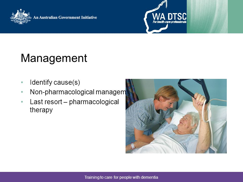 Training to care for people with dementia Management Identify cause(s) Non-pharmacological management Last resort – pharmacological therapy