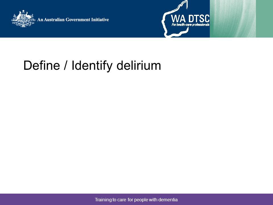 Training to care for people with dementia Define / Identify delirium