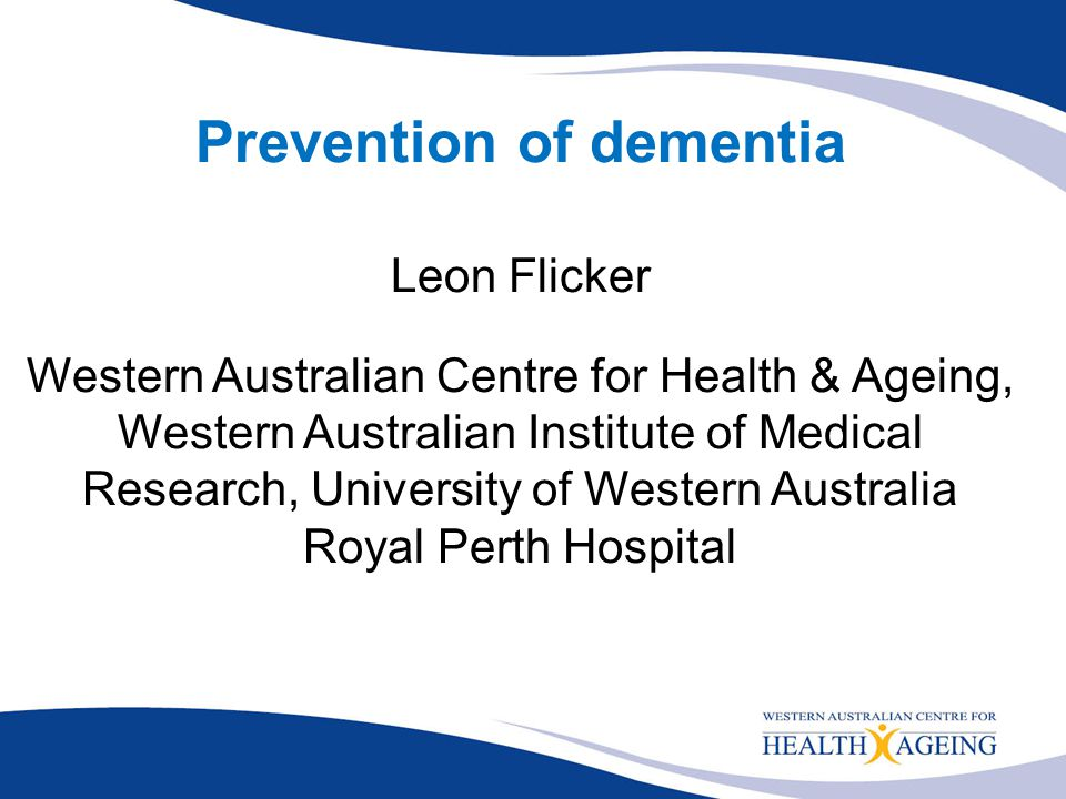Prevention of dementia Leon Flicker Western Australian Centre for Health & Ageing, Western Australian Institute of Medical Research, University of Wes