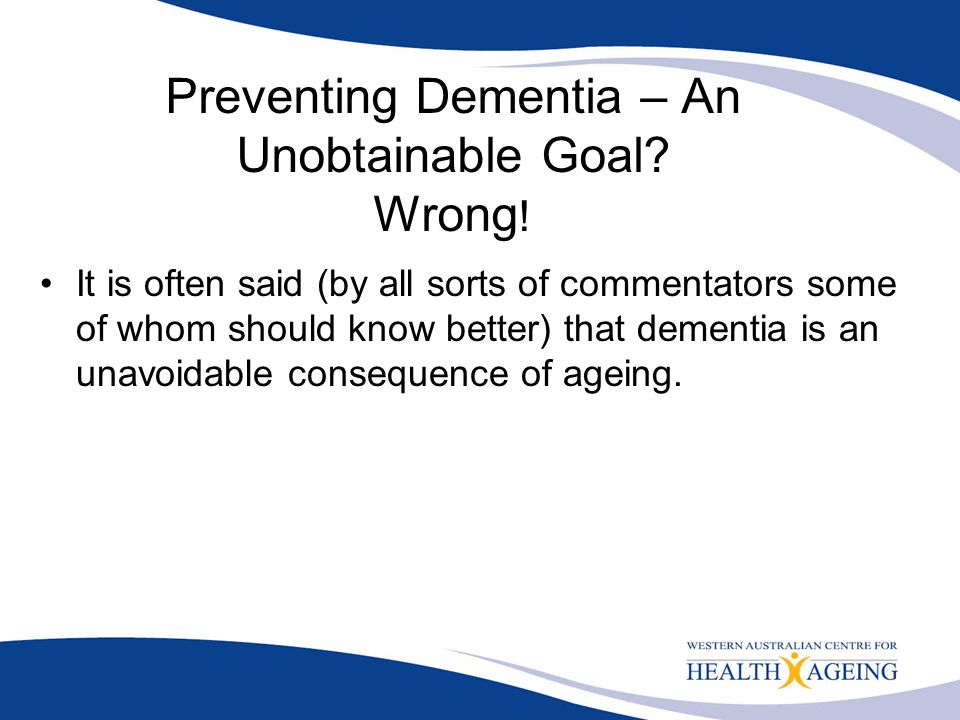 Preventing Dementia – An Unobtainable Goal? Wrong ! It is often said (by all sorts of commentators some of whom should know better) that dementia is a