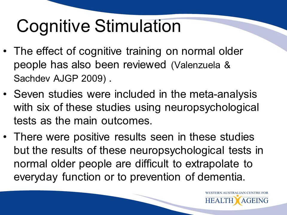 Cognitive Stimulation The effect of cognitive training on normal older people has also been reviewed (Valenzuela & Sachdev AJGP 2009). Seven studies w