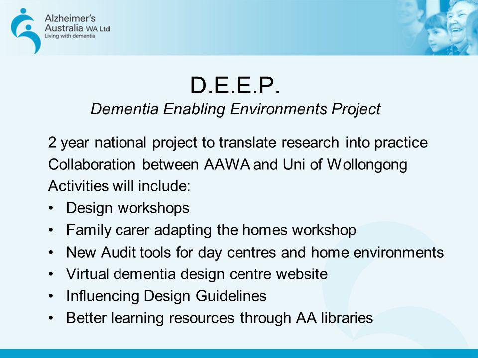 D.E.E.P. Dementia Enabling Environments Project 2 year national project to translate research into practice Collaboration between AAWA and Uni of Woll