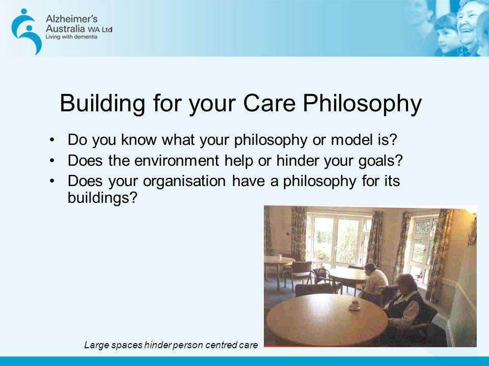 Building for your Care Philosophy Do you know what your philosophy or model is? Does the environment help or hinder your goals? Does your organisation