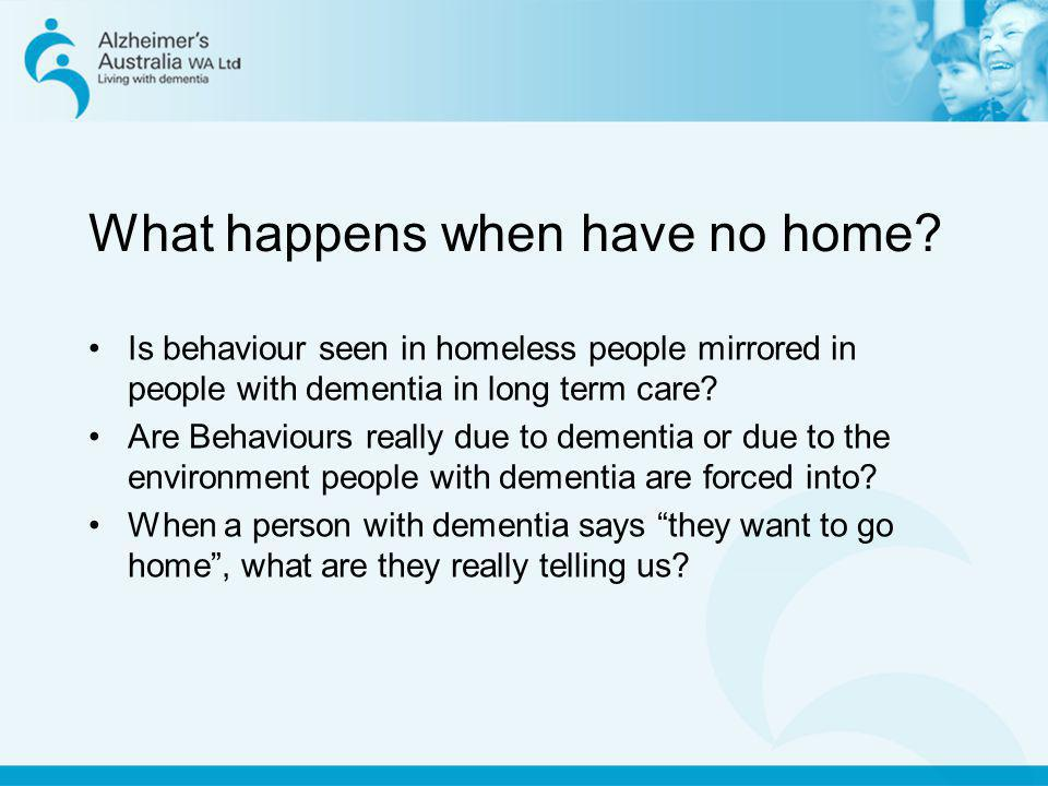 What happens when have no home? Is behaviour seen in homeless people mirrored in people with dementia in long term care? Are Behaviours really due to