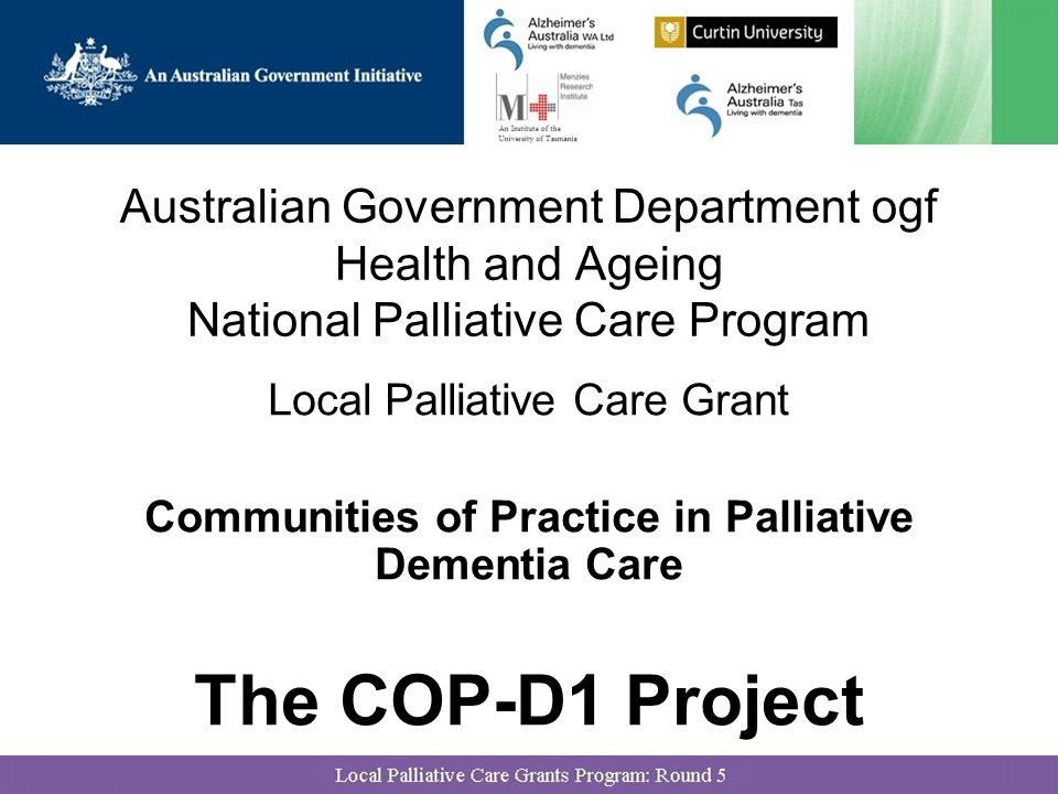 Australian Government Department ogf Health and Ageing National Palliative Care Program Local Palliative Care Grant Communities of Practice in Palliative Dementia Care The COP-D1 Project