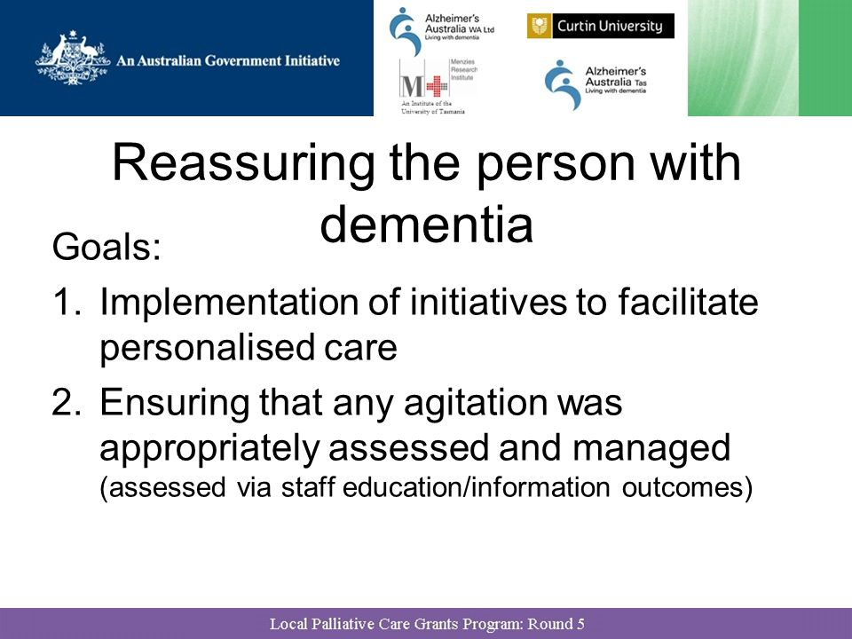 Reassuring the person with dementia Goals: 1.Implementation of initiatives to facilitate personalised care 2.Ensuring that any agitation was appropriately assessed and managed (assessed via staff education/information outcomes)