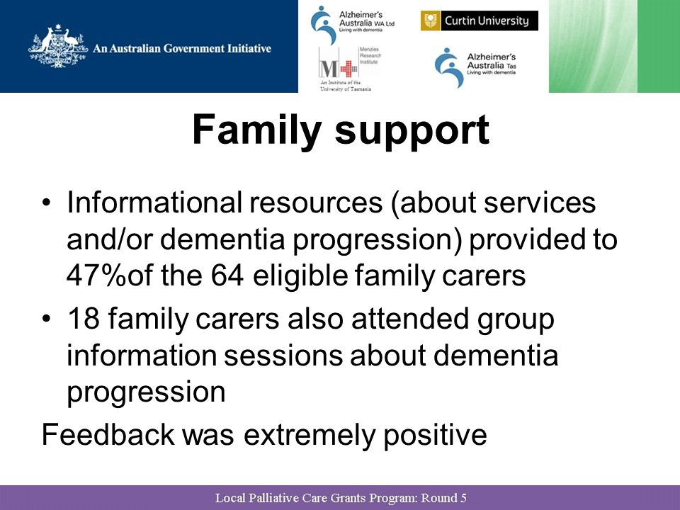 Family support Informational resources (about services and/or dementia progression) provided to 47%of the 64 eligible family carers 18 family carers also attended group information sessions about dementia progression Feedback was extremely positive