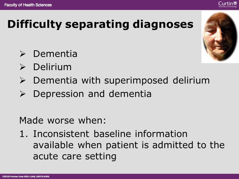 Difficulty separating diagnoses  Dementia  Delirium  Dementia with superimposed delirium  Depression and dementia Made worse when: 1.Inconsistent