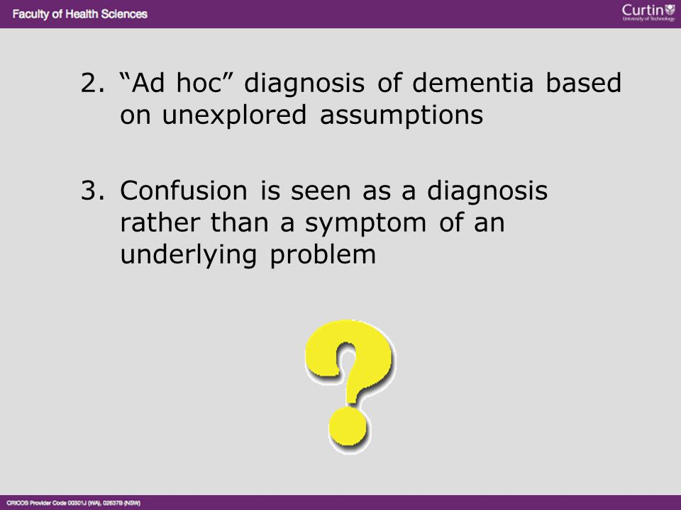 """2.""""Ad hoc"""" diagnosis of dementia based on unexplored assumptions 3.Confusion is seen as a diagnosis rather than a symptom of an underlying problem"""