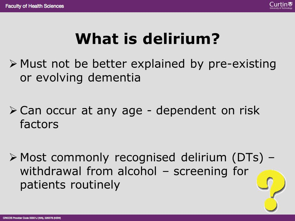 What is delirium?  Must not be better explained by pre-existing or evolving dementia  Can occur at any age - dependent on risk factors  Most common