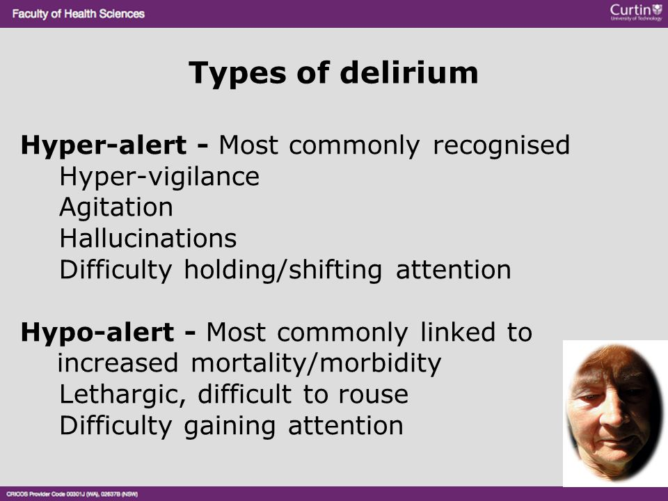 Types of delirium Hyper-alert - Most commonly recognised Hyper-vigilance Agitation Hallucinations Difficulty holding/shifting attention Hypo-alert - M