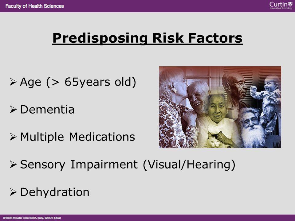 Predisposing Risk Factors  Age (> 65years old)  Dementia  Multiple Medications  Sensory Impairment (Visual/Hearing)  Dehydration