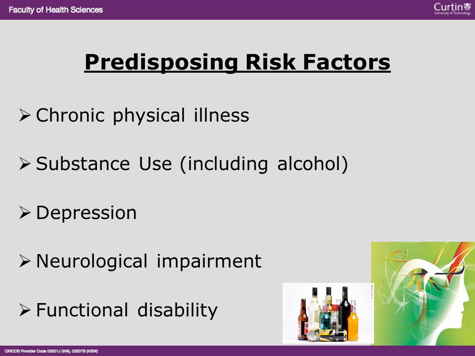 Predisposing Risk Factors  Chronic physical illness  Substance Use (including alcohol)  Depression  Neurological impairment  Functional disabilit