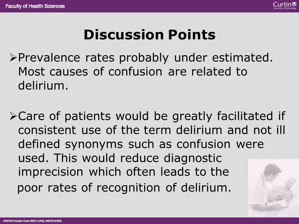 Discussion Points  Prevalence rates probably under estimated. Most causes of confusion are related to delirium.  Care of patients would be greatly f