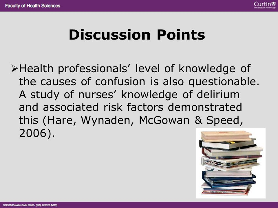 Discussion Points  Health professionals' level of knowledge of the causes of confusion is also questionable. A study of nurses' knowledge of delirium