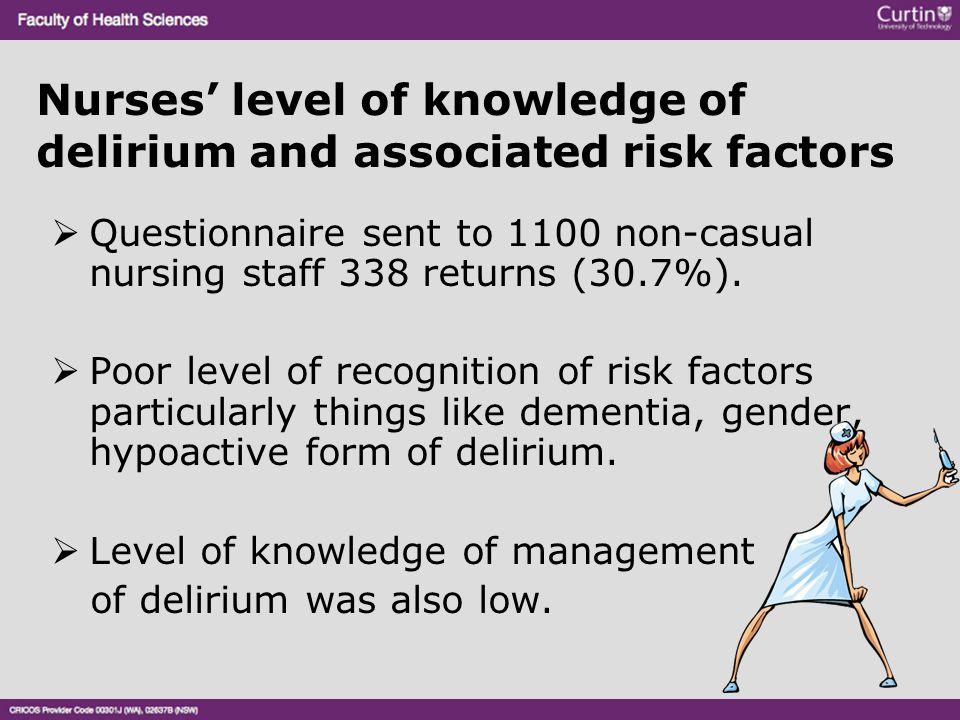 Nurses' level of knowledge of delirium and associated risk factors  Questionnaire sent to 1100 non-casual nursing staff 338 returns (30.7%).  Poor l