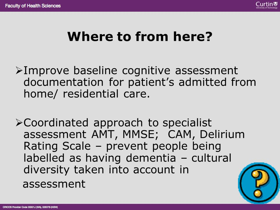 Where to from here?  Improve baseline cognitive assessment documentation for patient's admitted from home/ residential care.  Coordinated approach t