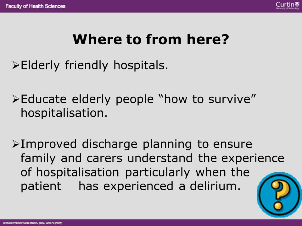 """Where to from here?  Elderly friendly hospitals.  Educate elderly people """"how to survive"""" hospitalisation.  Improved discharge planning to ensure f"""