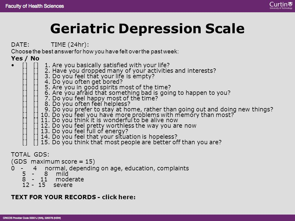 Geriatric Depression Scale DATE: TIME (24hr): Choose the best answer for how you have felt over the past week: Yes / No [] [] 1. Are you basically sat