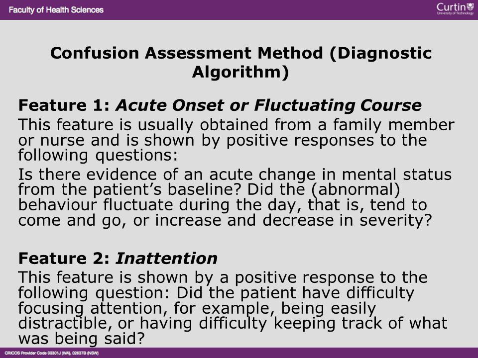Confusion Assessment Method (Diagnostic Algorithm) Feature 1: Acute Onset or Fluctuating Course This feature is usually obtained from a family member