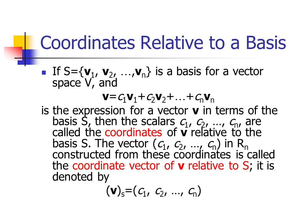 Remark It should be noted that coordinate vectors depend not only on the basis S but also on the order in which the basis vectors are written; a change in the order of the basis vectors results in a corresponding change of order for the entries in the coordinate vector.