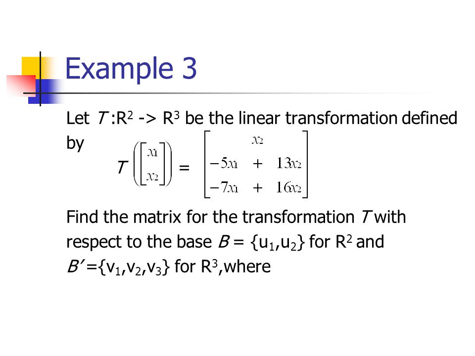 Example 3 Let T :R 2 -> R 3 be the linear transformation defined by T = Find the matrix for the transformation T with respect to the base B = {u 1,u 2