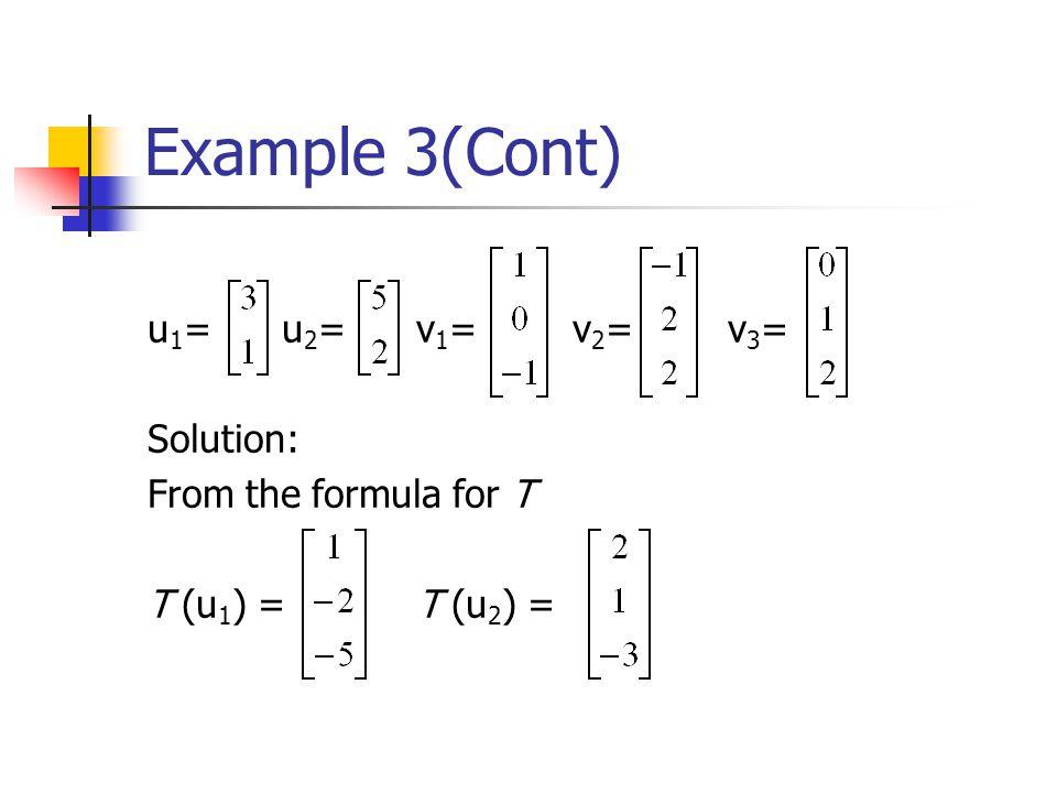 Example 3(Cont) u 1 = u 2 = v 1 = v 2 = v 3 = Solution: From the formula for T T (u 1 ) = T (u 2 ) =
