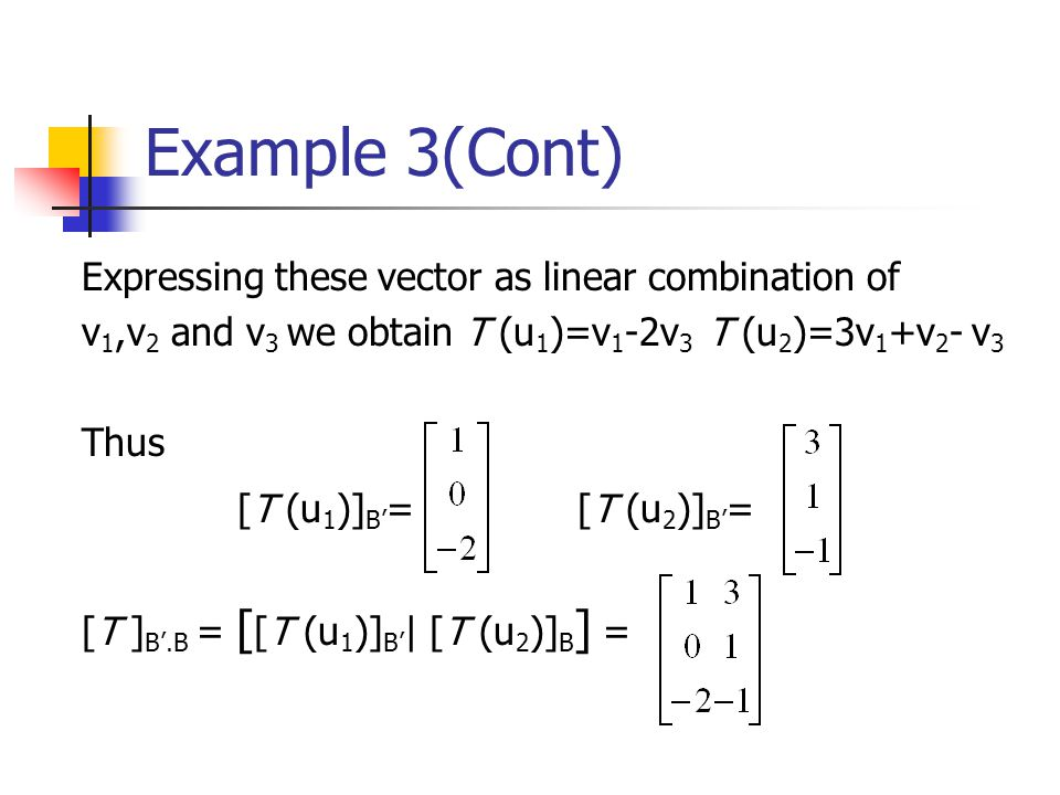 Example 3(Cont) Expressing these vector as linear combination of v 1,v 2 and v 3 we obtain T (u 1 )=v 1 -2v 3 T (u 2 )=3v 1 +v 2 - v 3 Thus [T (u 1 )]