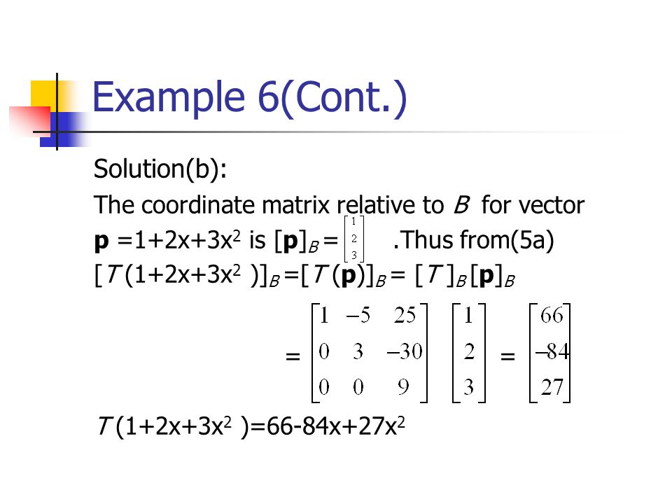 Example 6(Cont.) Solution(b): The coordinate matrix relative to B for vector p =1+2x+3x 2 is [p] B =.Thus from(5a) [T (1+2x+3x 2 )] B =[T (p)] B = [T