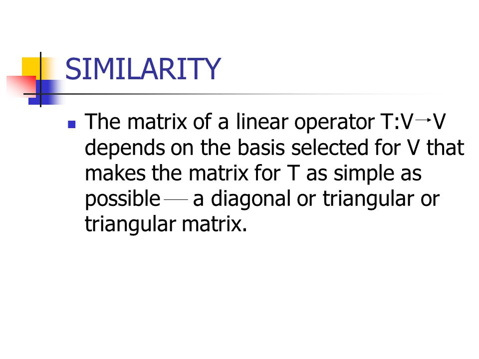 SIMILARITY The matrix of a linear operator T:V V depends on the basis selected for V that makes the matrix for T as simple as possible a diagonal or t