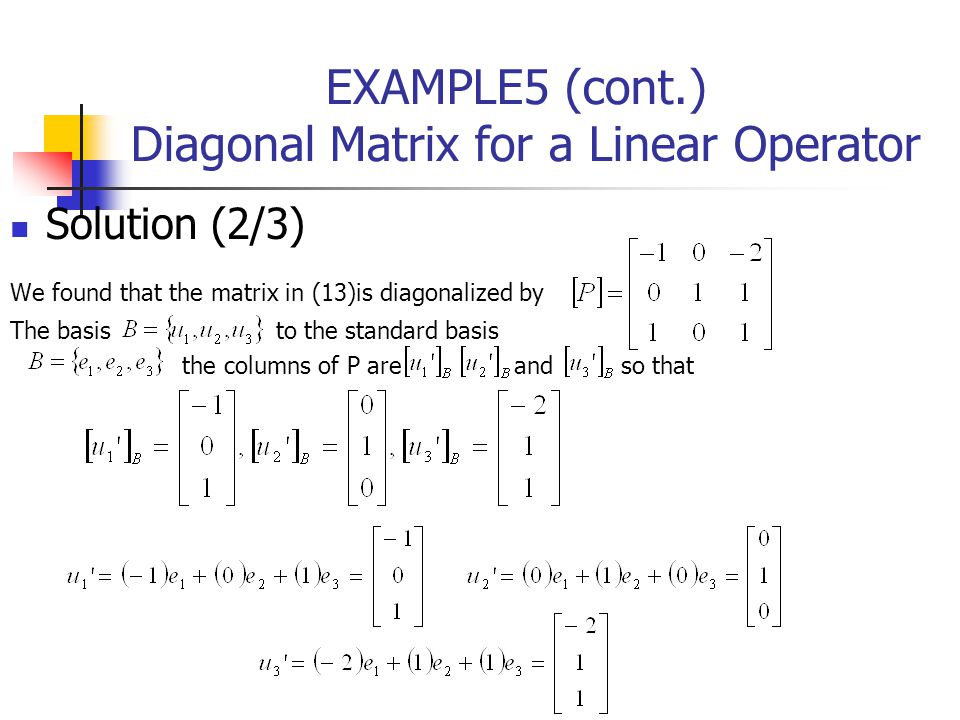 EXAMPLE5 (cont.) Diagonal Matrix for a Linear Operator Solution (2/3) We found that the matrix in (13)is diagonalized by The basis to the standard bas