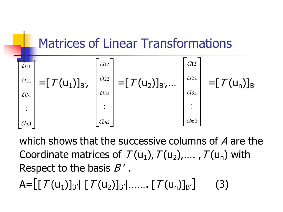Matrices of Linear Transformations =[T (u 1 )] B', =[T (u 2 )] B',… =[T (u n )] B' which shows that the successive columns of A are the Coordinate mat