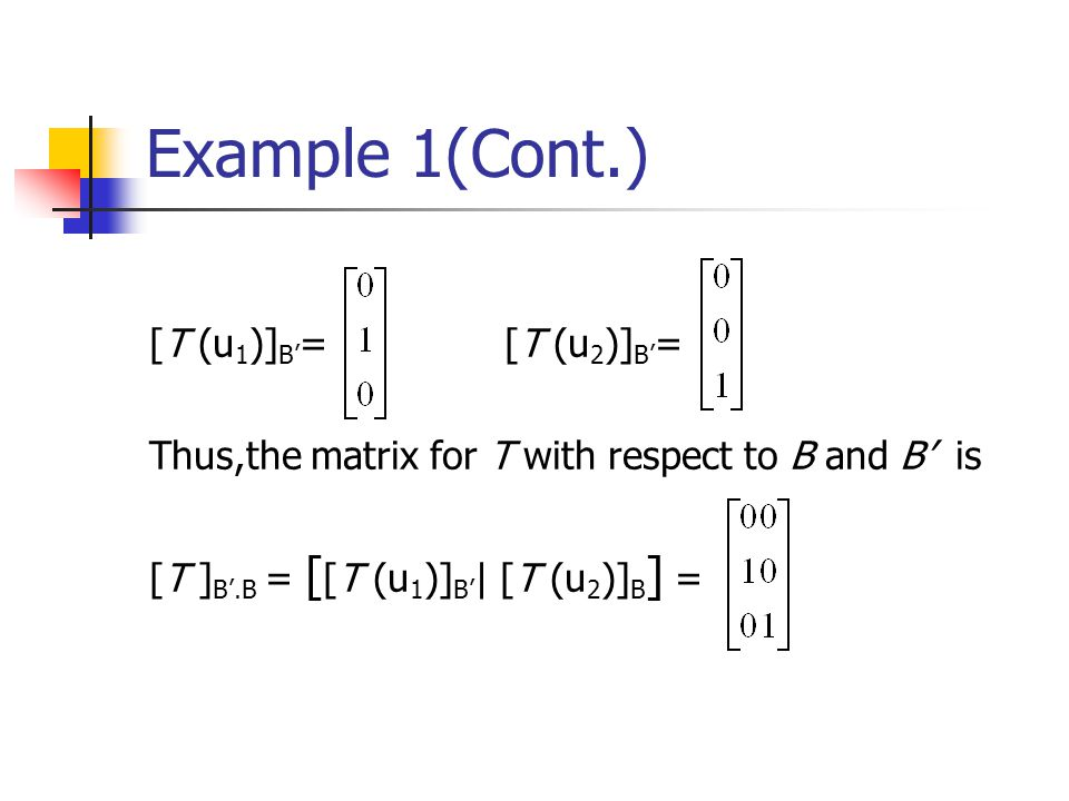 Example 1(Cont.) [T (u 1 )] B' = [T (u 2 )] B' = Thus,the matrix for T with respect to B and B' is [T ] B'.B = [ [T (u 1 )] B' | [T (u 2 )] B ] =