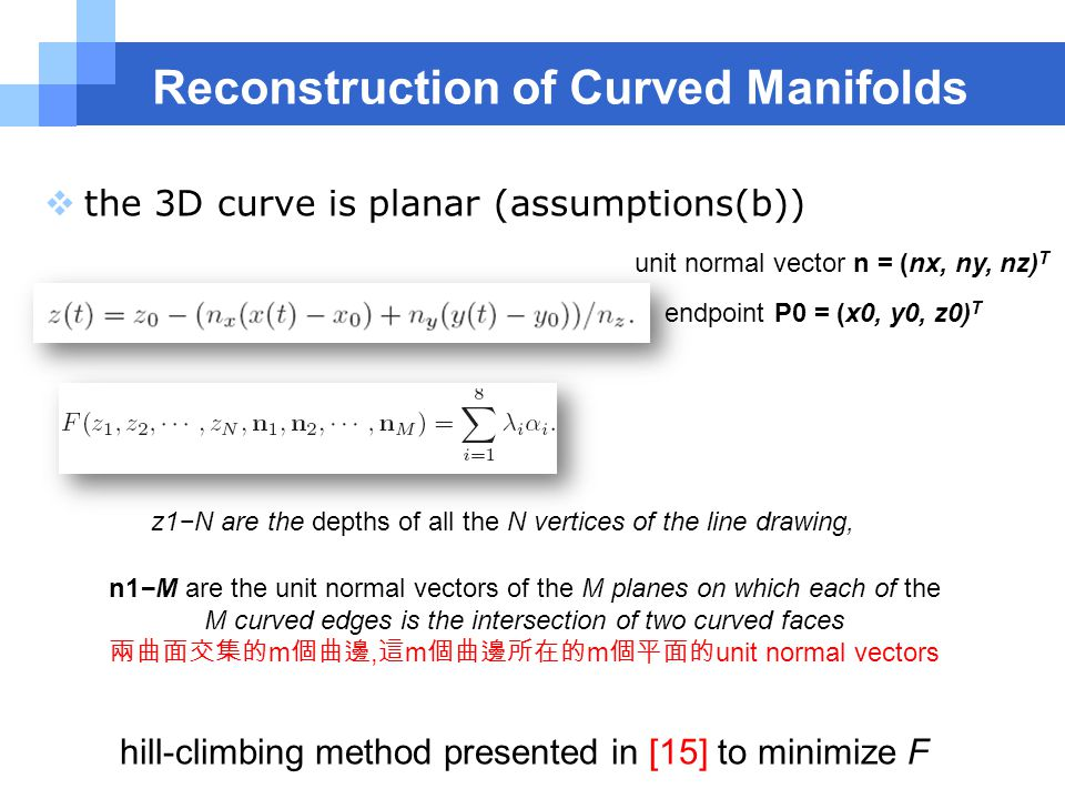 Reconstruction of Curved Manifolds  the 3D curve is planar (assumptions(b)) unit normal vector n = (nx, ny, nz) T endpoint P0 = (x0, y0, z0) T z1−N are the depths of all the N vertices of the line drawing, n1−M are the unit normal vectors of the M planes on which each of the M curved edges is the intersection of two curved faces 兩曲面交集的 m 個曲邊, 這 m 個曲邊所在的 m 個平面的 unit normal vectors hill-climbing method presented in [15] to minimize F