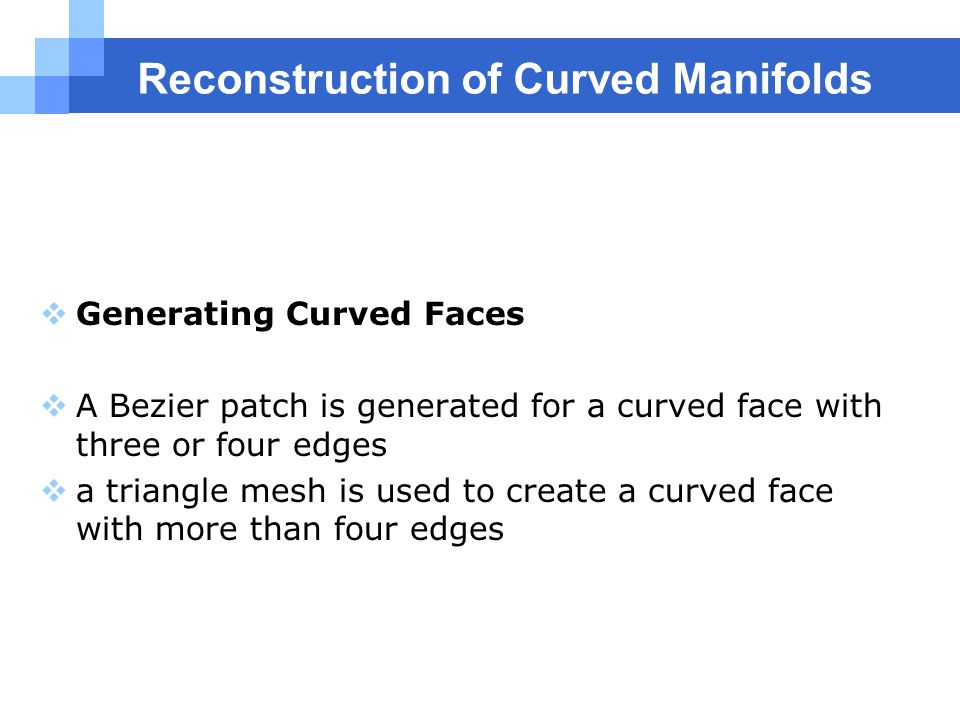 Reconstruction of Curved Manifolds  Generating Curved Faces  A Bezier patch is generated for a curved face with three or four edges  a triangle mesh is used to create a curved face with more than four edges