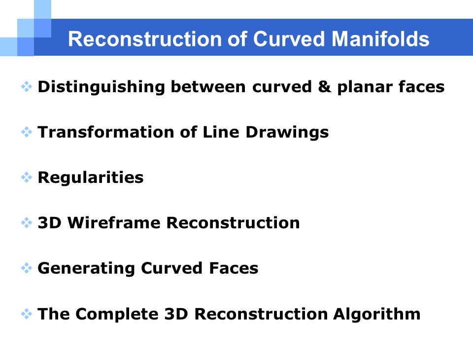 Reconstruction of Curved Manifolds  Distinguishing between curved & planar faces  Transformation of Line Drawings  Regularities  3D Wireframe Reconstruction  Generating Curved Faces  The Complete 3D Reconstruction Algorithm