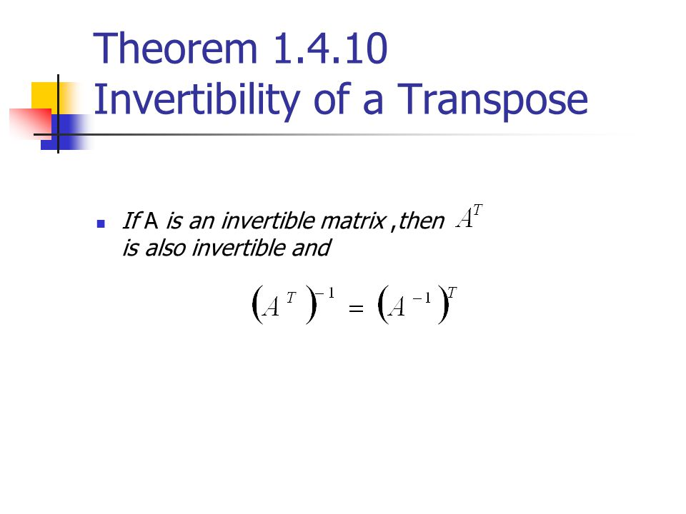 Theorem 1.4.10 Invertibility of a Transpose If A is an invertible matrix,then is also invertible and