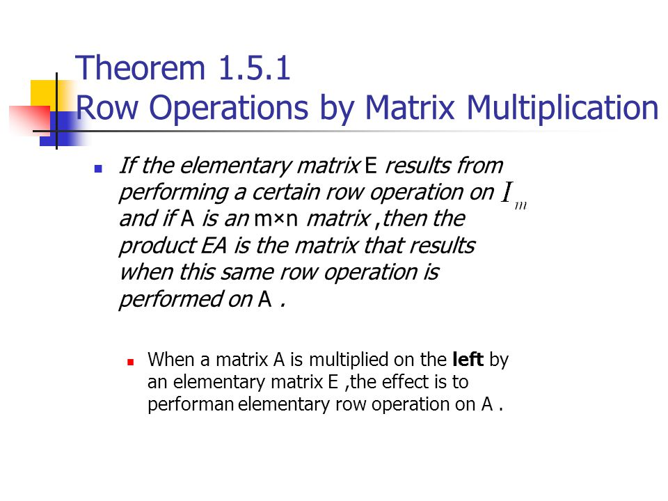 Theorem 1.5.1 Row Operations by Matrix Multiplication If the elementary matrix E results from performing a certain row operation on and if A is an m×n