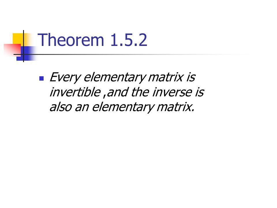 Theorem 1.5.2 Every elementary matrix is invertible,and the inverse is also an elementary matrix.