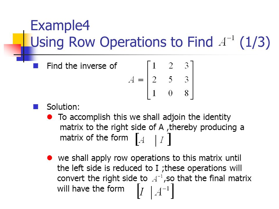 Example4 Using Row Operations to Find (1/3) Find the inverse of Solution: To accomplish this we shall adjoin the identity matrix to the right side of