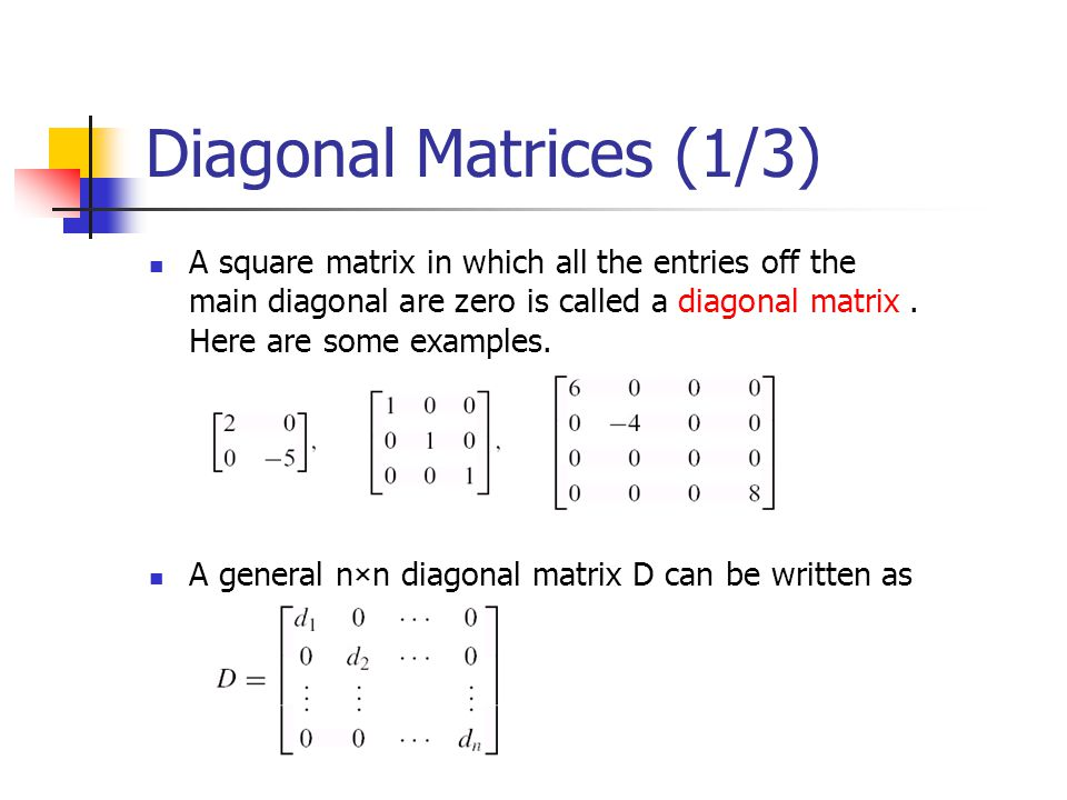 Diagonal Matrices (1/3) A square matrix in which all the entries off the main diagonal are zero is called a diagonal matrix. Here are some examples. A
